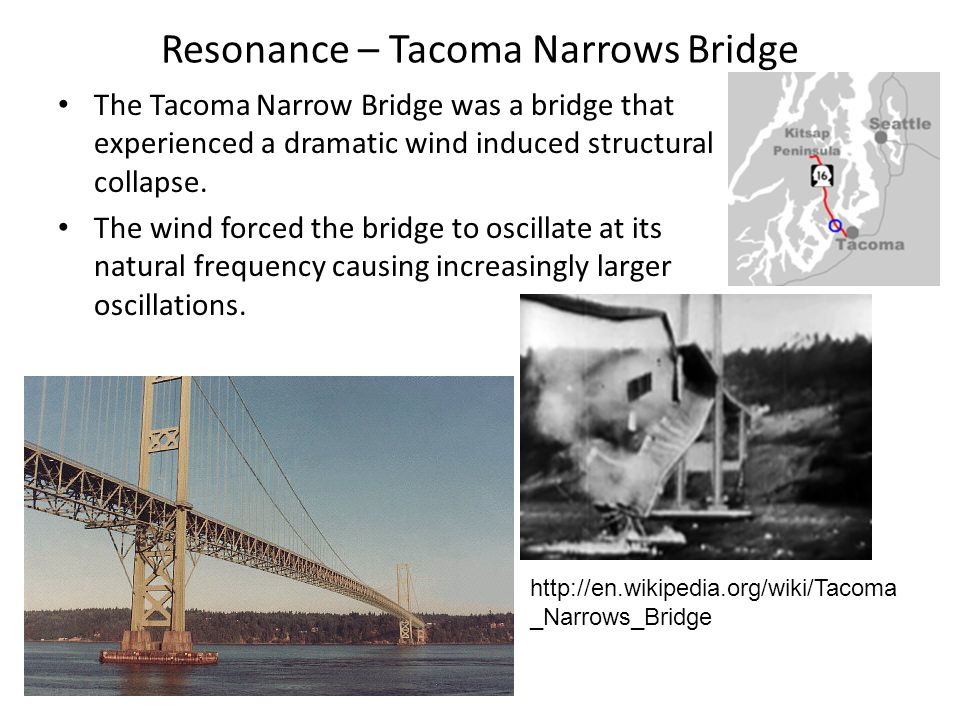 Resonance – Tacoma Narrows Bridge The Tacoma Narrow Bridge was a bridge that experienced a dramatic wind induced structural collapse. The wind forced