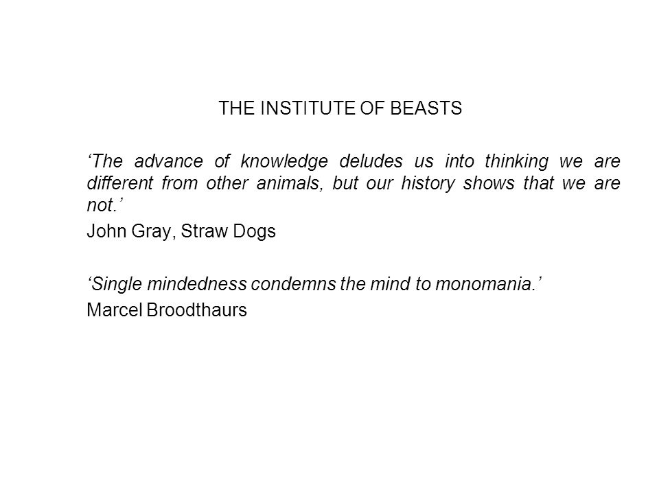 THE INSTITUTE OF BEASTS 'The advance of knowledge deludes us into thinking we are different from other animals, but our history shows that we are not.' John Gray, Straw Dogs 'Single mindedness condemns the mind to monomania.' Marcel Broodthaurs