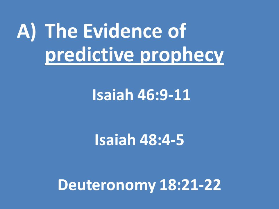 A)The Evidence of predictive prophecy Isaiah 46:9-11 Isaiah 48:4-5 Deuteronomy 18:21-22