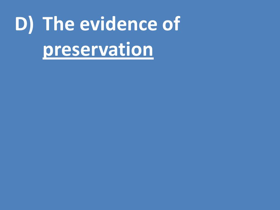 D)The evidence of preservation