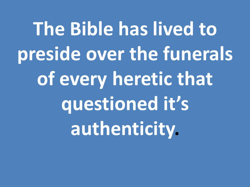 The Bible has lived to preside over the funerals of every heretic that questioned it's authenticity.