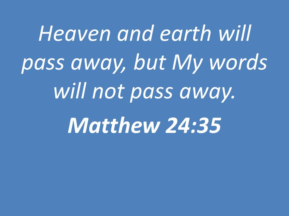 Heaven and earth will pass away, but My words will not pass away. Matthew 24:35