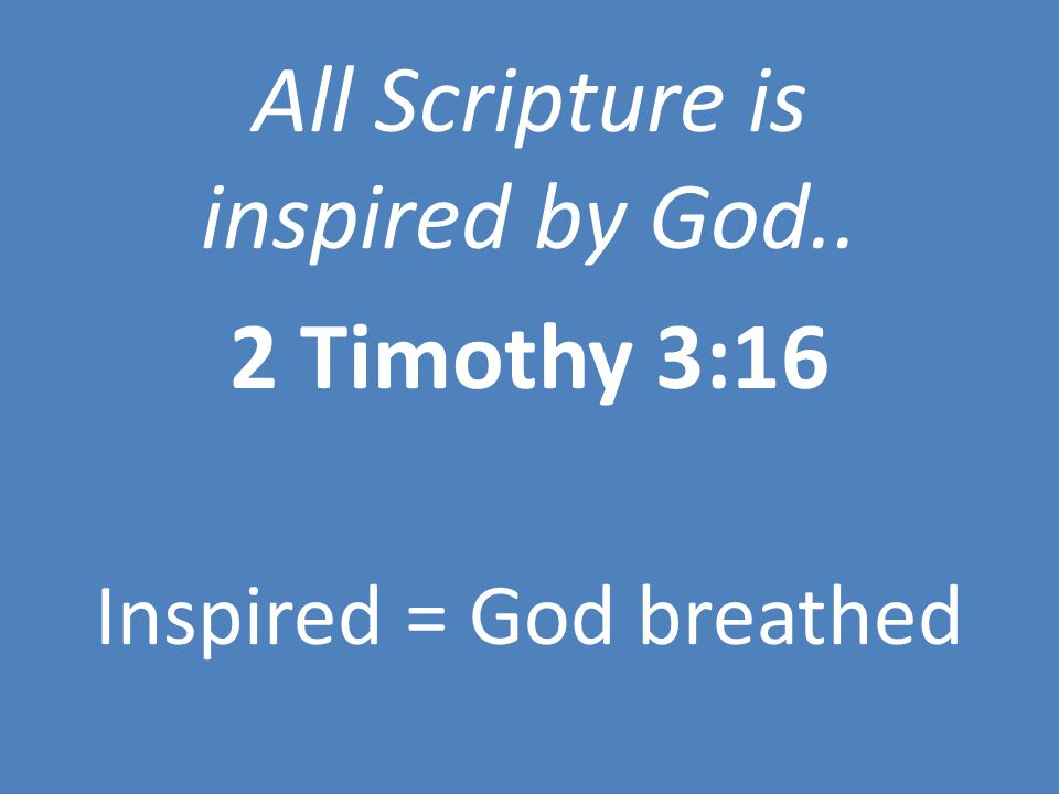 All Scripture is inspired by God.. 2 Timothy 3:16 Inspired = God breathed