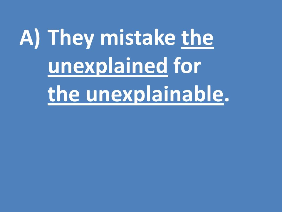 A)They mistake the unexplained for the unexplainable.