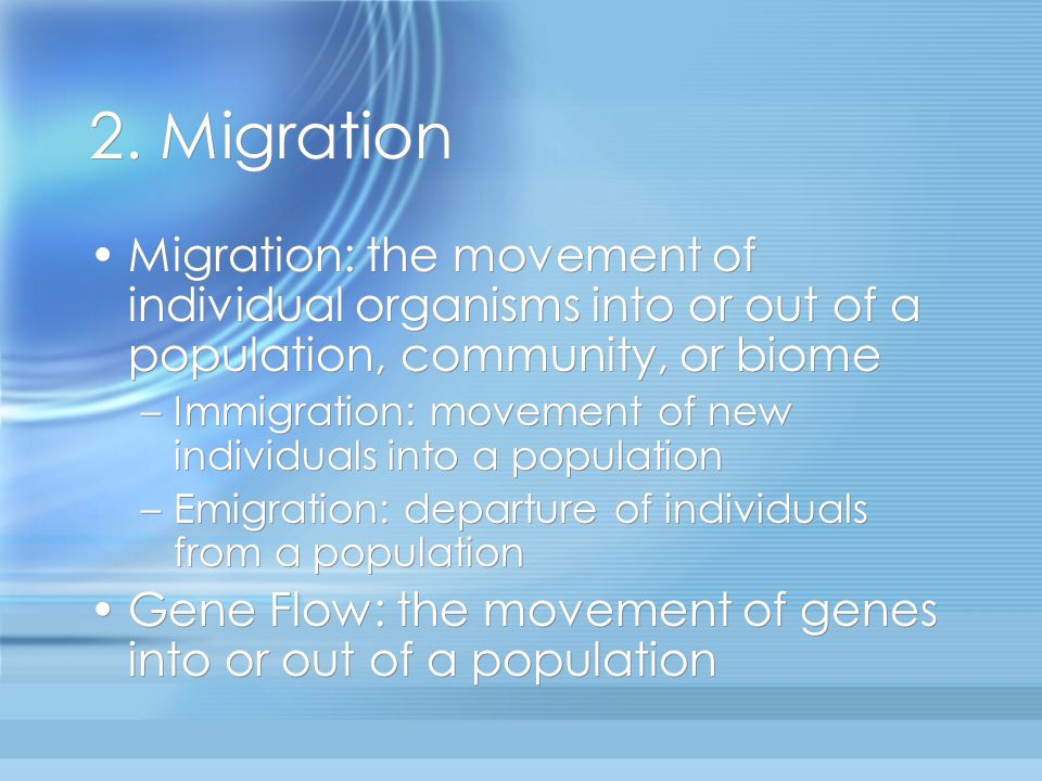 2. Migration Migration: the movement of individual organisms into or out of a population, community, or biome –Immigration: movement of new individual