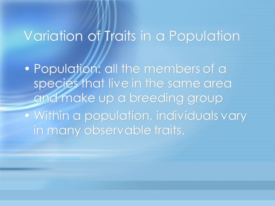 Variation of Traits in a Population Population: all the members of a species that live in the same area and make up a breeding group Within a population, individuals vary in many observable traits.