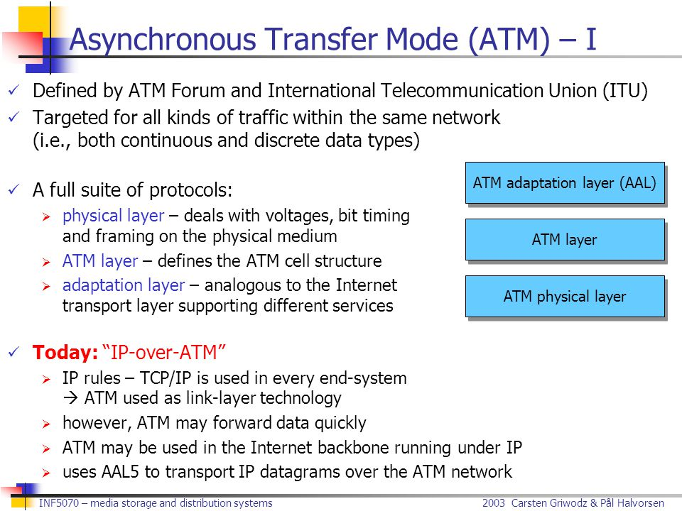 2003 Carsten Griwodz & Pål Halvorsen INF5070 – media storage and distribution systems Defined by ATM Forum and International Telecommunication Union (ITU) Targeted for all kinds of traffic within the same network (i.e., both continuous and discrete data types) A full suite of protocols:  physical layer – deals with voltages, bit timing and framing on the physical medium  ATM layer – defines the ATM cell structure  adaptation layer – analogous to the Internet transport layer supporting different services Today: IP-over-ATM  IP rules – TCP/IP is used in every end-system  ATM used as link-layer technology  however, ATM may forward data quickly  ATM may be used in the Internet backbone running under IP  uses AAL5 to transport IP datagrams over the ATM network Asynchronous Transfer Mode (ATM) – I ATM physical layer ATM layer ATM adaptation layer (AAL)