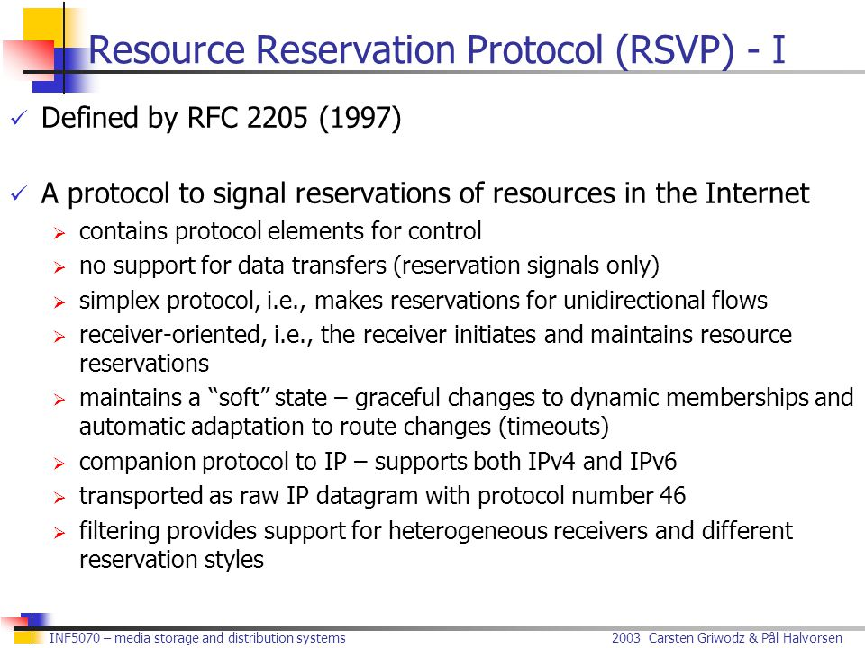 2003 Carsten Griwodz & Pål Halvorsen INF5070 – media storage and distribution systems Resource Reservation Protocol (RSVP) - I Defined by RFC 2205 (1997) A protocol to signal reservations of resources in the Internet  contains protocol elements for control  no support for data transfers (reservation signals only)  simplex protocol, i.e., makes reservations for unidirectional flows  receiver-oriented, i.e., the receiver initiates and maintains resource reservations  maintains a soft state – graceful changes to dynamic memberships and automatic adaptation to route changes (timeouts)  companion protocol to IP – supports both IPv4 and IPv6  transported as raw IP datagram with protocol number 46  filtering provides support for heterogeneous receivers and different reservation styles
