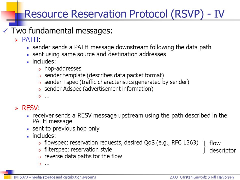 2003 Carsten Griwodz & Pål Halvorsen INF5070 – media storage and distribution systems Resource Reservation Protocol (RSVP) - IV Two fundamental messages:  PATH: sender sends a PATH message downstream following the data path sent using same source and destination addresses includes: o hop-addresses o sender template (describes data packet format) o sender Tspec (traffic characteristics generated by sender) o sender Adspec (advertisement information) o...