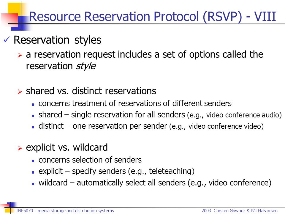 2003 Carsten Griwodz & Pål Halvorsen INF5070 – media storage and distribution systems Resource Reservation Protocol (RSVP) - VIII Reservation styles  a reservation request includes a set of options called the reservation style  shared vs.