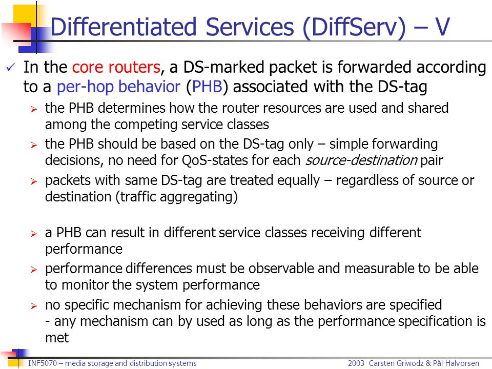 2003 Carsten Griwodz & Pål Halvorsen INF5070 – media storage and distribution systems Differentiated Services (DiffServ) – V In the core routers, a DS-marked packet is forwarded according to a per-hop behavior (PHB) associated with the DS-tag  the PHB determines how the router resources are used and shared among the competing service classes  the PHB should be based on the DS-tag only – simple forwarding decisions, no need for QoS-states for each source-destination pair  packets with same DS-tag are treated equally – regardless of source or destination (traffic aggregating)  a PHB can result in different service classes receiving different performance  performance differences must be observable and measurable to be able to monitor the system performance  no specific mechanism for achieving these behaviors are specified - any mechanism can by used as long as the performance specification is met