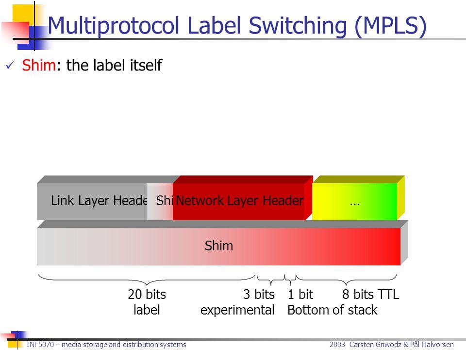 2003 Carsten Griwodz & Pål Halvorsen INF5070 – media storage and distribution systems Link Layer HeaderShim Multiprotocol Label Switching (MPLS) Shim: the label itself Network Layer Header… Shim 20 bits label 3 bits experimental 1 bit Bottom of stack 8 bits TTL