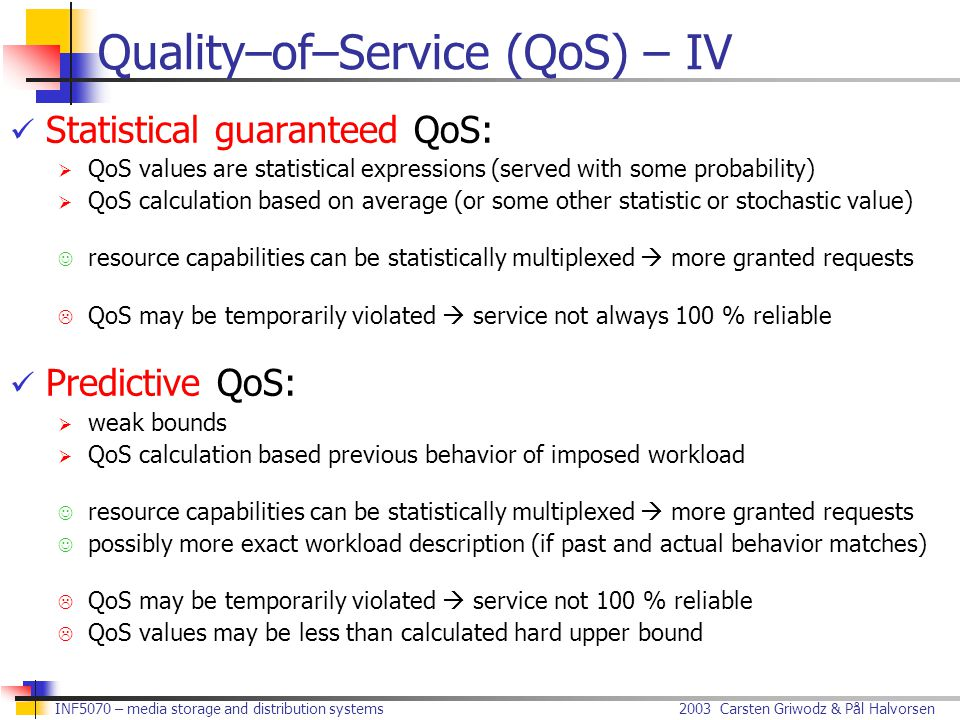 2003 Carsten Griwodz & Pål Halvorsen INF5070 – media storage and distribution systems Quality–of–Service (QoS) – IV Statistical guaranteed QoS:  QoS values are statistical expressions (served with some probability)  QoS calculation based on average (or some other statistic or stochastic value) resource capabilities can be statistically multiplexed  more granted requests  QoS may be temporarily violated  service not always 100 % reliable Predictive QoS:  weak bounds  QoS calculation based previous behavior of imposed workload resource capabilities can be statistically multiplexed  more granted requests possibly more exact workload description (if past and actual behavior matches)  QoS may be temporarily violated  service not 100 % reliable  QoS values may be less than calculated hard upper bound