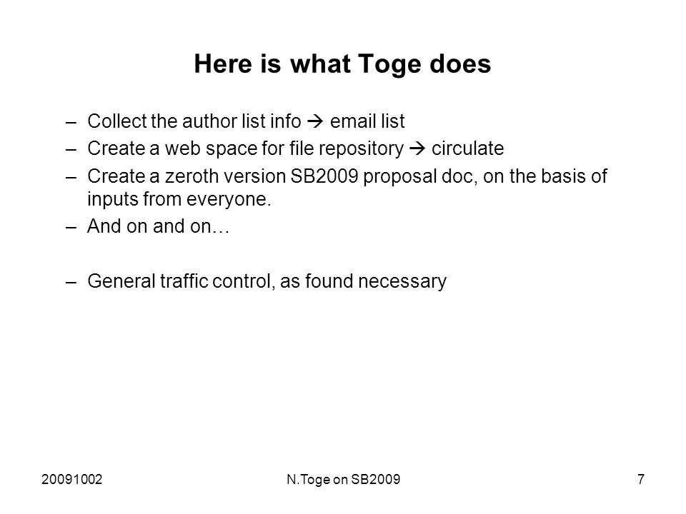 20091002N.Toge on SB20097 Here is what Toge does –Collect the author list info  email list –Create a web space for file repository  circulate –Create a zeroth version SB2009 proposal doc, on the basis of inputs from everyone.