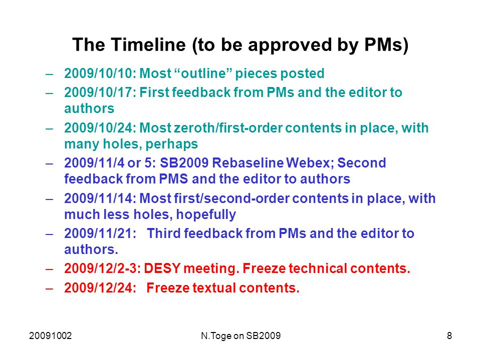 20091002N.Toge on SB20098 The Timeline (to be approved by PMs) –2009/10/10: Most outline pieces posted –2009/10/17: First feedback from PMs and the editor to authors –2009/10/24: Most zeroth/first-order contents in place, with many holes, perhaps –2009/11/4 or 5: SB2009 Rebaseline Webex; Second feedback from PMS and the editor to authors –2009/11/14: Most first/second-order contents in place, with much less holes, hopefully –2009/11/21:Third feedback from PMs and the editor to authors.