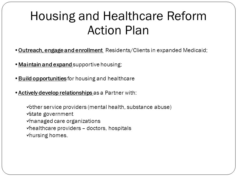 Housing and Healthcare Reform Goals Medicaid Expansion to include all Residents and Clients An End to Homelessness through Permanent Supportive Housin