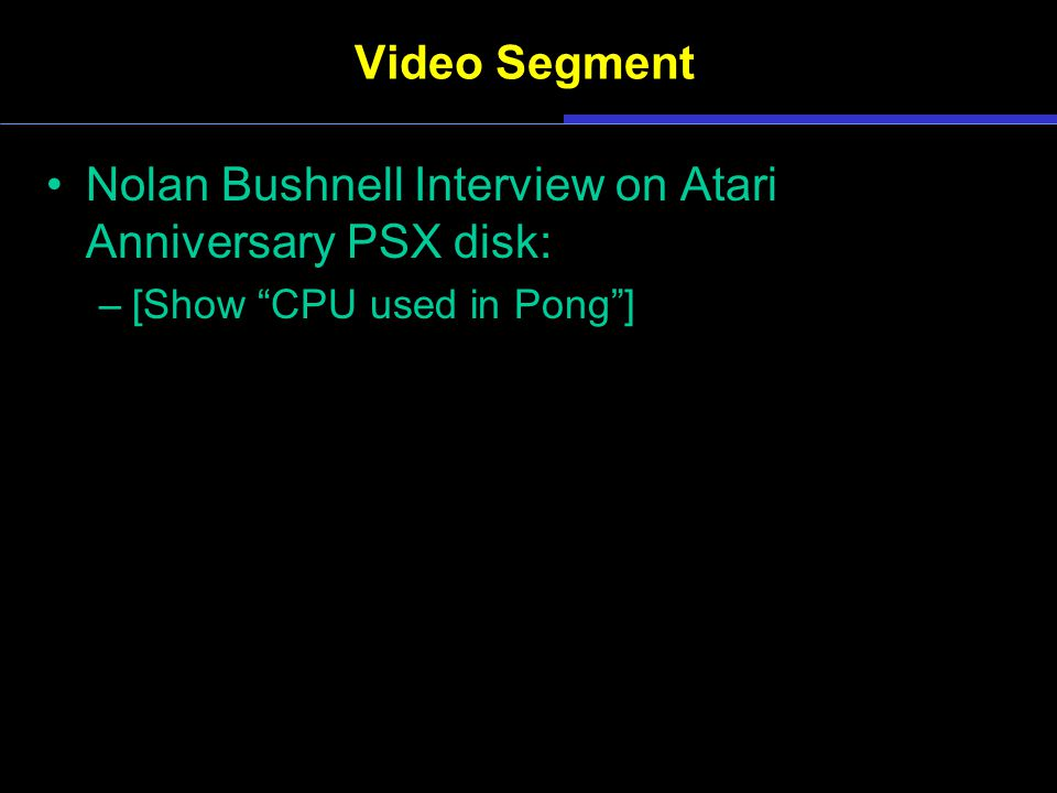 Video Segment Nolan Bushnell Interview on Atari Anniversary PSX disk: –[Show CPU used in Pong ]