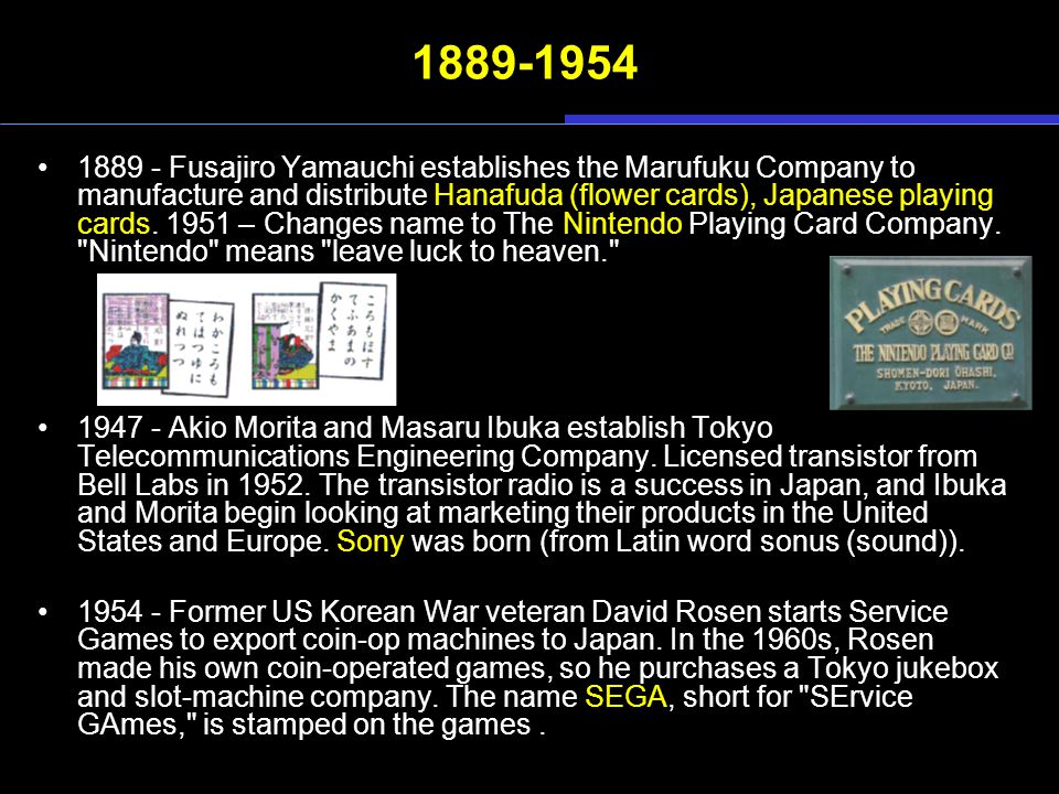 1889-1954 1889 - Fusajiro Yamauchi establishes the Marufuku Company to manufacture and distribute Hanafuda (flower cards), Japanese playing cards.