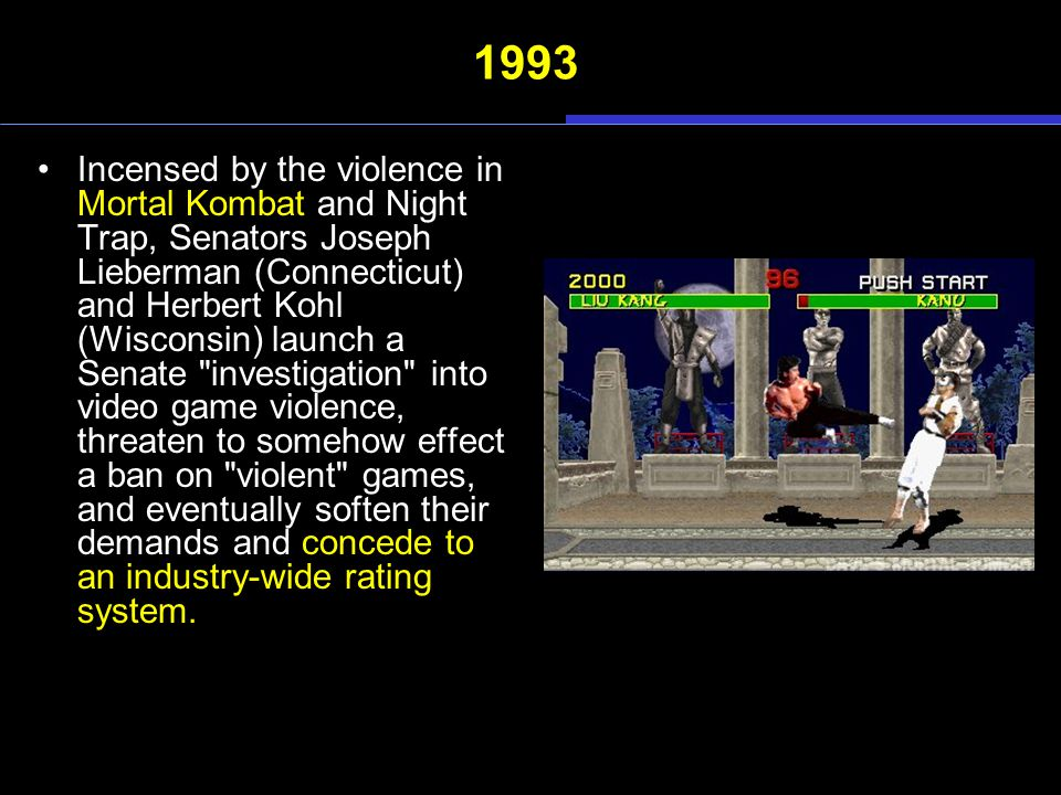 1993 Incensed by the violence in Mortal Kombat and Night Trap, Senators Joseph Lieberman (Connecticut) and Herbert Kohl (Wisconsin) launch a Senate investigation into video game violence, threaten to somehow effect a ban on violent games, and eventually soften their demands and concede to an industry-wide rating system.