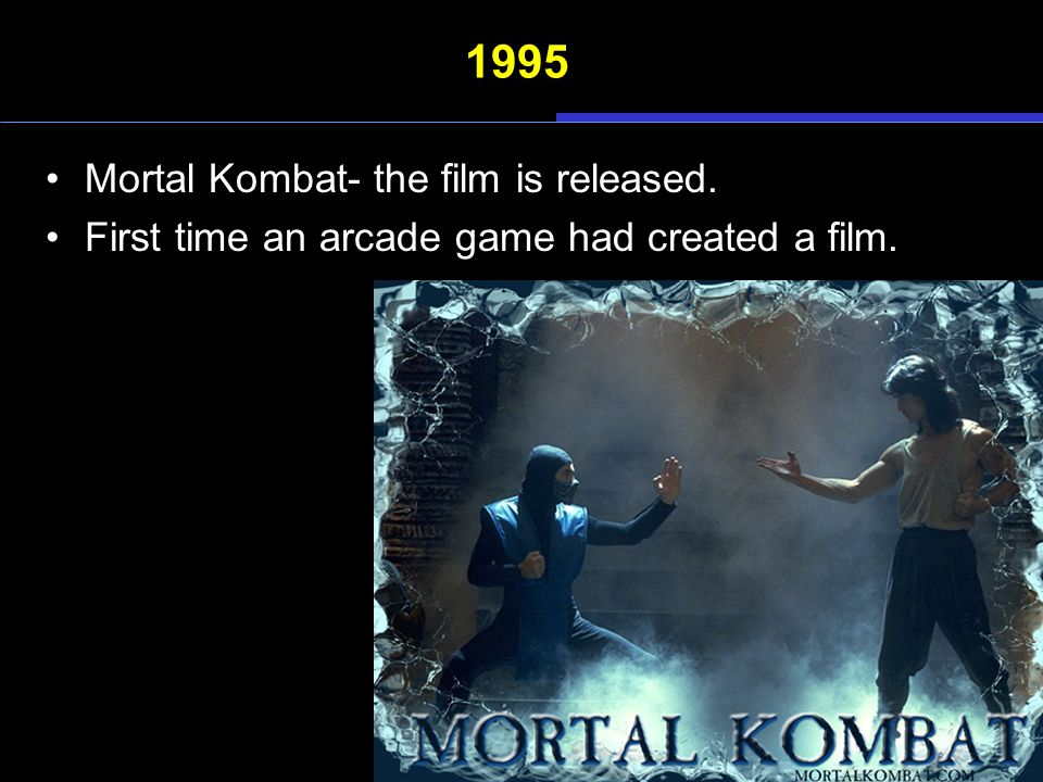 1995 Mortal Kombat- the film is released. First time an arcade game had created a film.
