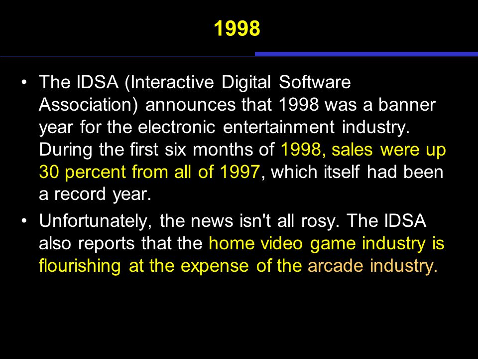 1998 The IDSA (Interactive Digital Software Association) announces that 1998 was a banner year for the electronic entertainment industry. During the f