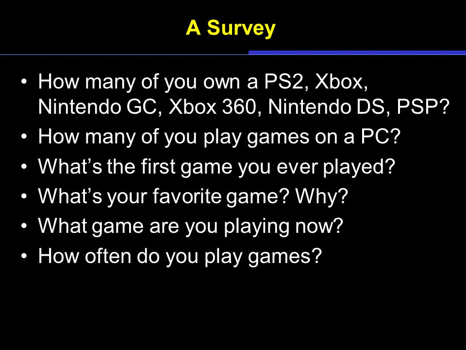 A Survey How many of you own a PS2, Xbox, Nintendo GC, Xbox 360, Nintendo DS, PSP? How many of you play games on a PC? What's the first game you ever