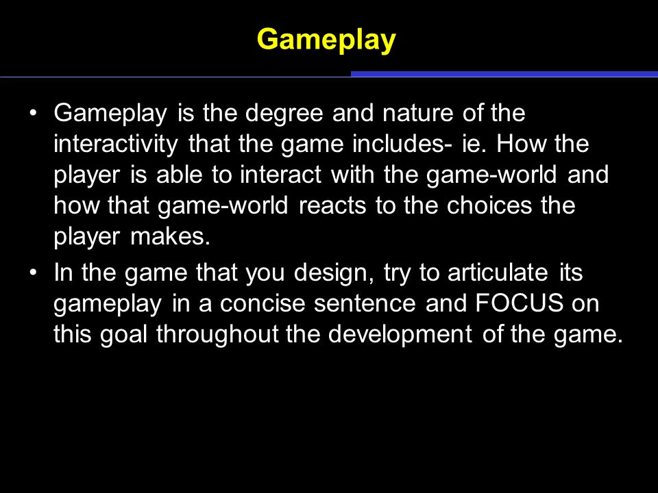 Gameplay Gameplay is the degree and nature of the interactivity that the game includes- ie.