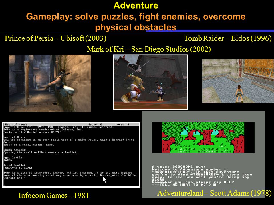 Adventure Gameplay: solve puzzles, fight enemies, overcome physical obstacles Adventureland – Scott Adams (1978) Infocom Games - 1981 Tomb Raider – Eidos (1996) Mark of Kri – San Diego Studios (2002) Prince of Persia – Ubisoft (2003)
