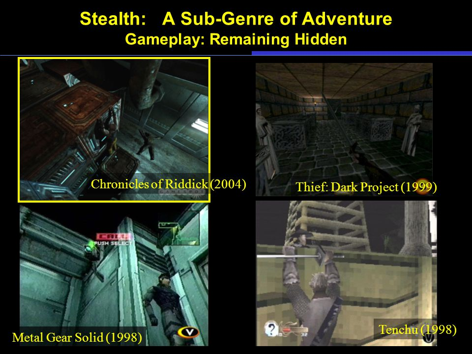 Stealth: A Sub-Genre of Adventure Gameplay: Remaining Hidden Tenchu (1998) Metal Gear Solid (1998) Thief: Dark Project (1999) Chronicles of Riddick (2