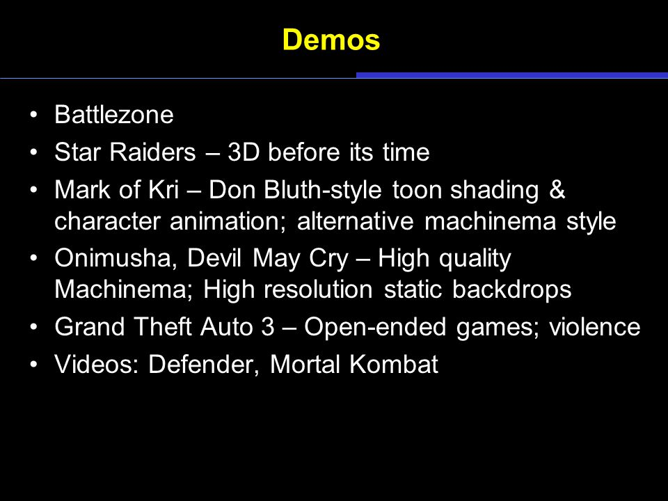 Demos Battlezone Star Raiders – 3D before its time Mark of Kri – Don Bluth-style toon shading & character animation; alternative machinema style Onimusha, Devil May Cry – High quality Machinema; High resolution static backdrops Grand Theft Auto 3 – Open-ended games; violence Videos: Defender, Mortal Kombat