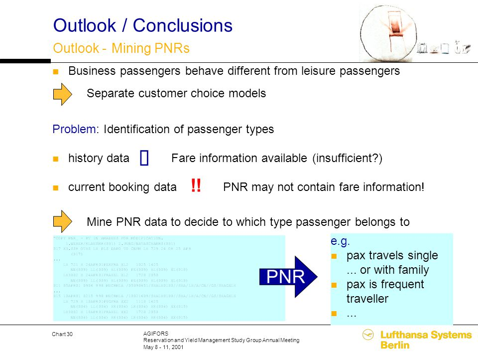 AGIFORS Reservation and Yield Management Study Group Annual Meeting May 8 - 11, 2001 Chart 30 Outlook / Conclusions Outlook - Mining PNRs Business pas
