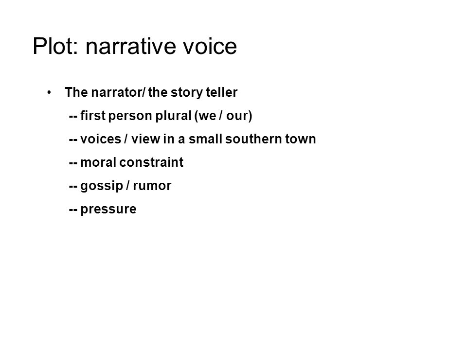 Plot: narrative voice The narrator/ the story teller -- first person plural (we / our) -- voices / view in a small southern town -- moral constraint -- gossip / rumor -- pressure