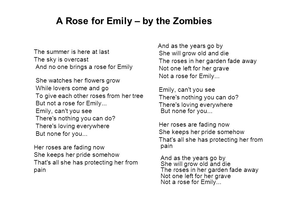 A Rose for Emily – by the Zombies The summer is here at last The sky is overcast And no one brings a rose for Emily She watches her flowers grow While lovers come and go To give each other roses from her tree But not a rose for Emily...