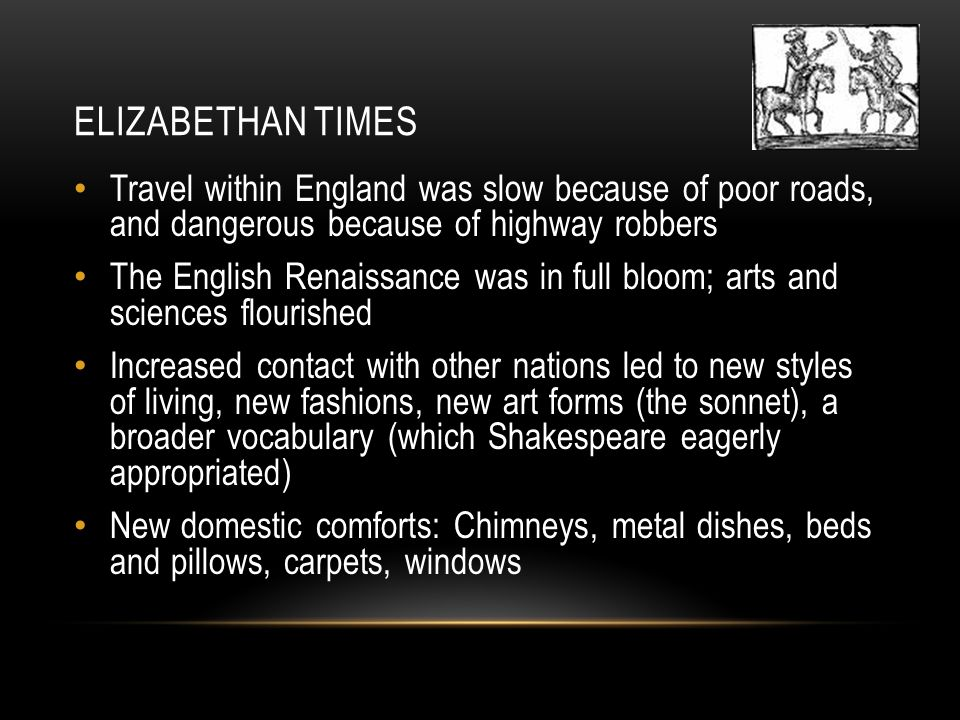 ELIZABETHAN TIMES Travel within England was slow because of poor roads, and dangerous because of highway robbers The English Renaissance was in full bloom; arts and sciences flourished Increased contact with other nations led to new styles of living, new fashions, new art forms (the sonnet), a broader vocabulary (which Shakespeare eagerly appropriated) New domestic comforts: Chimneys, metal dishes, beds and pillows, carpets, windows