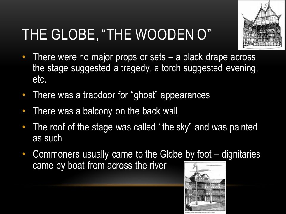 THE GLOBE, THE WOODEN O There were no major props or sets – a black drape across the stage suggested a tragedy, a torch suggested evening, etc.