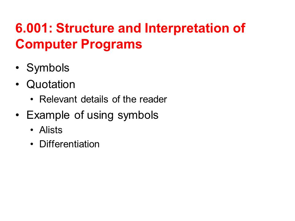 6.001: Structure and Interpretation of Computer Programs Symbols Quotation Relevant details of the reader Example of using symbols Alists Differentiation