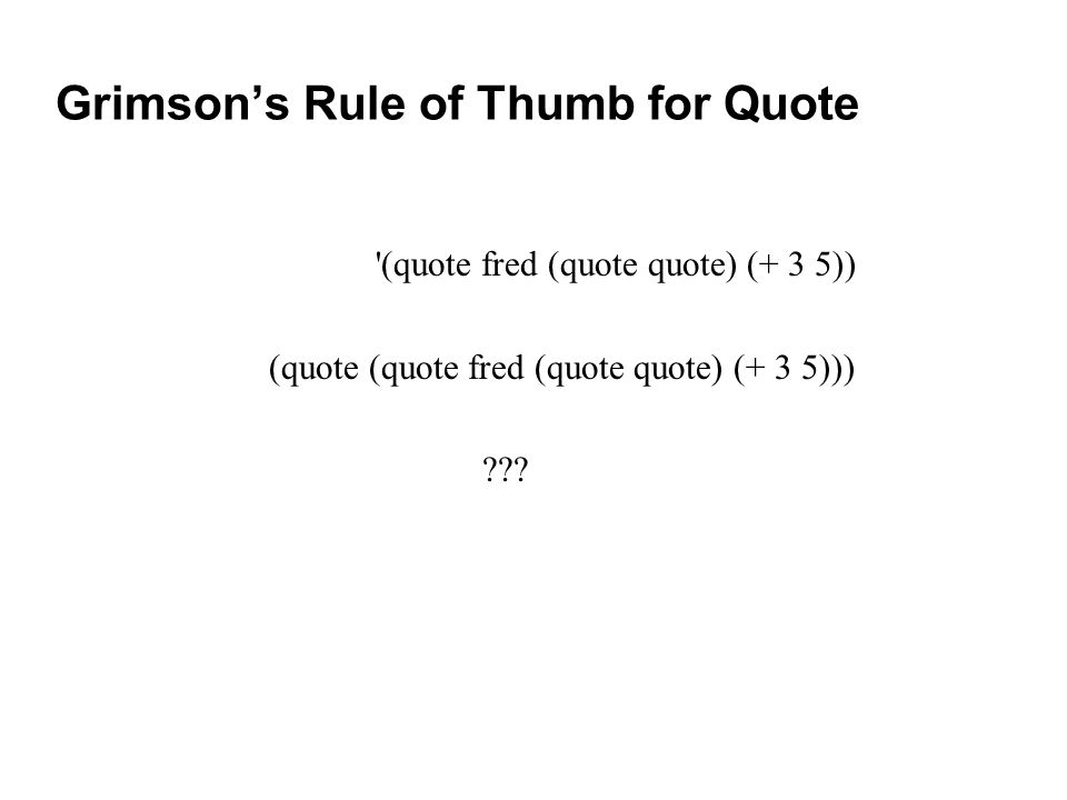 Grimson's Rule of Thumb for Quote (quote fred (quote quote) (+ 3 5)) (quote (quote fred (quote quote) (+ 3 5)))