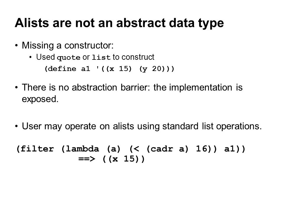 Alists are not an abstract data type Missing a constructor: Used quote or list to construct (define a1 ((x 15) (y 20))) There is no abstraction barrier: the implementation is exposed.