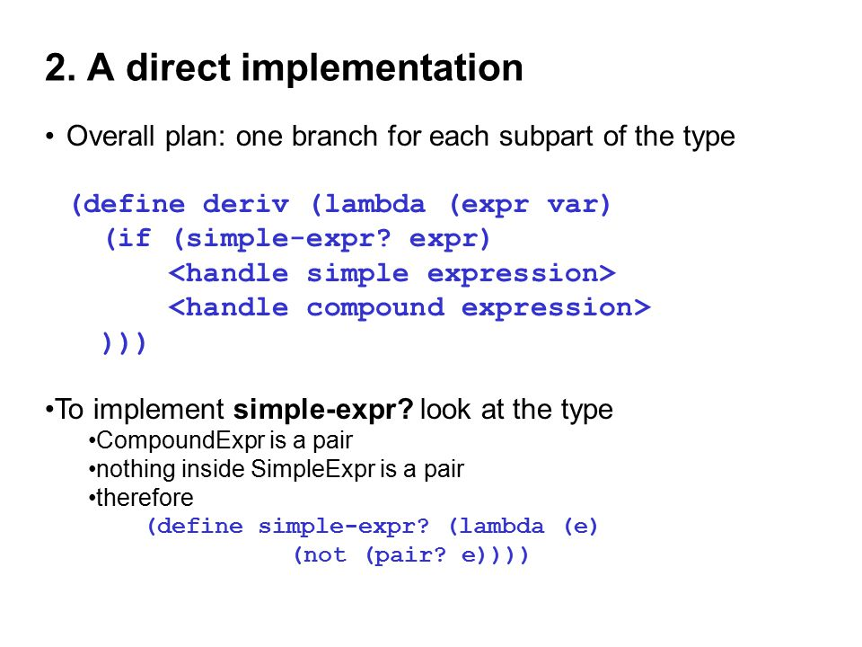 2. A direct implementation Overall plan: one branch for each subpart of the type (define deriv (lambda (expr var) (if (simple-expr? expr) ))) To imple