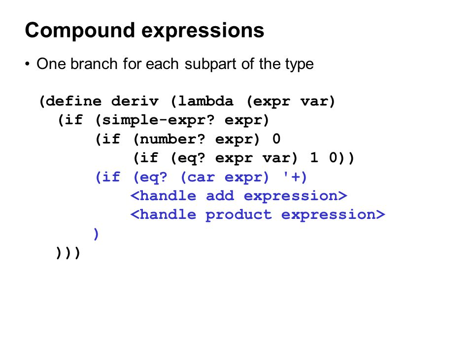 Compound expressions One branch for each subpart of the type (define deriv (lambda (expr var) (if (simple-expr.