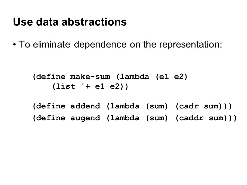 Use data abstractions To eliminate dependence on the representation: (define make-sum (lambda (e1 e2) (list + e1 e2)) (define addend (lambda (sum) (cadr sum))) (define augend (lambda (sum) (caddr sum)))