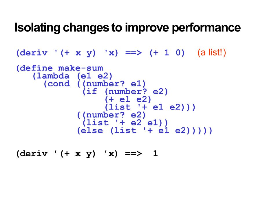 Isolating changes to improve performance (deriv (+ x y) x) ==> (+ 1 0) (a list!) (define make-sum (lambda (e1 e2) (cond ((number.