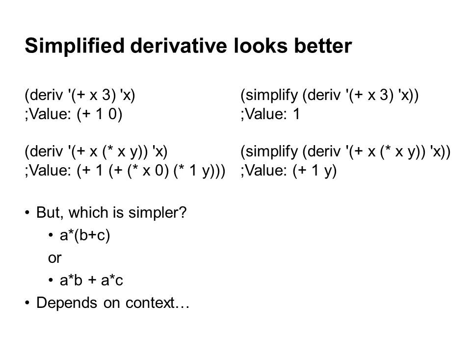 Simplified derivative looks better (deriv (+ x 3) x) ;Value: (+ 1 0) (deriv (+ x (* x y)) x) ;Value: (+ 1 (+ (* x 0) (* 1 y))) (simplify (deriv (+ x 3) x)) ;Value: 1 (simplify (deriv (+ x (* x y)) x)) ;Value: (+ 1 y) But, which is simpler.