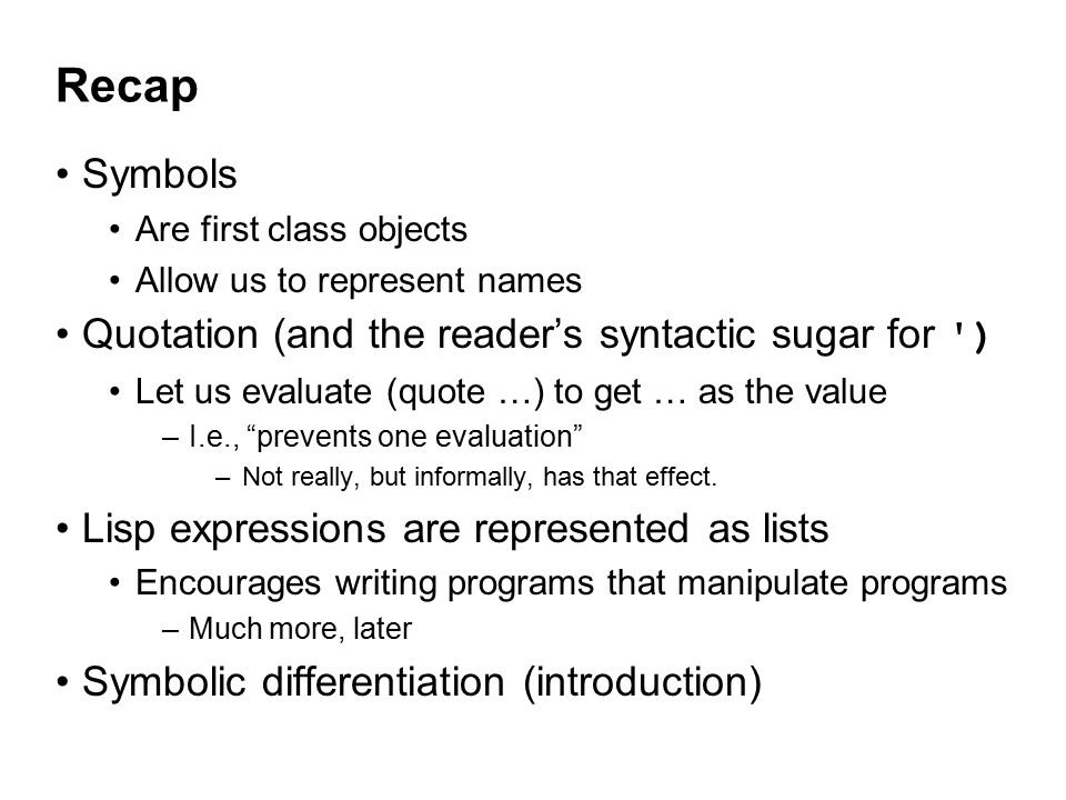 Recap Symbols Are first class objects Allow us to represent names Quotation (and the reader's syntactic sugar for ) Let us evaluate (quote …) to get … as the value –I.e., prevents one evaluation –Not really, but informally, has that effect.