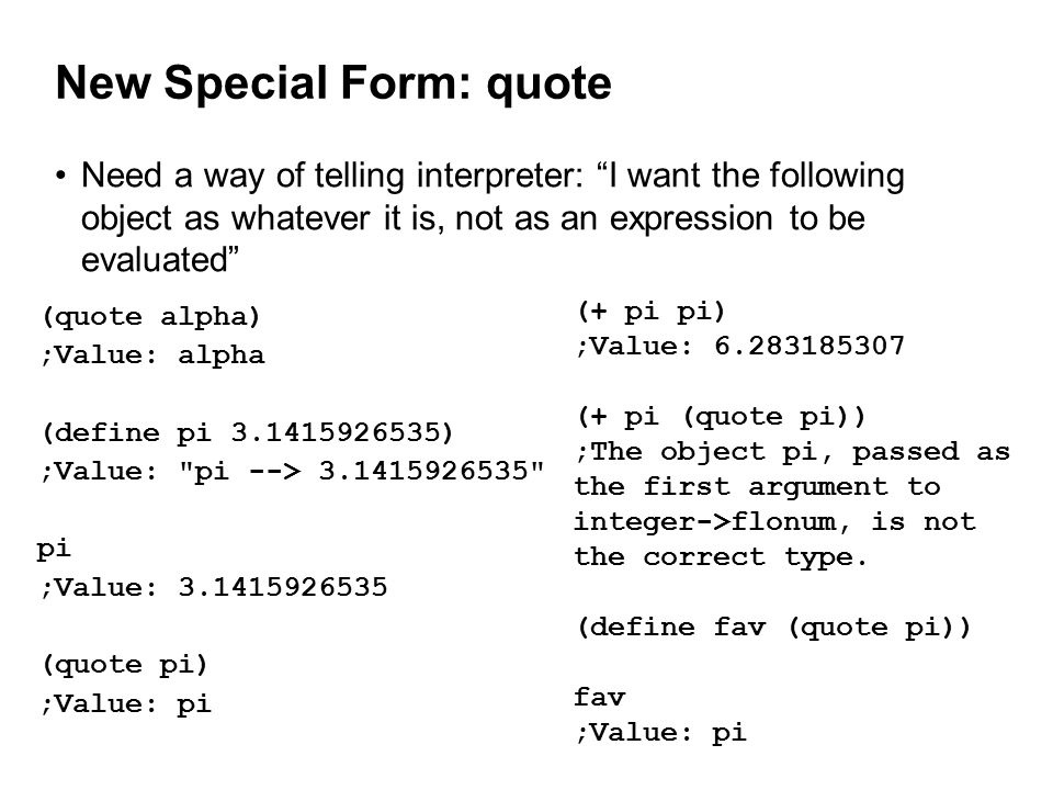 New Special Form: quote Need a way of telling interpreter: I want the following object as whatever it is, not as an expression to be evaluated (quote alpha) ;Value: alpha (define pi 3.1415926535) ;Value: pi --> 3.1415926535 pi ;Value: 3.1415926535 (quote pi) ;Value: pi (+ pi pi) ;Value: 6.283185307 (+ pi (quote pi)) ;The object pi, passed as the first argument to integer->flonum, is not the correct type.