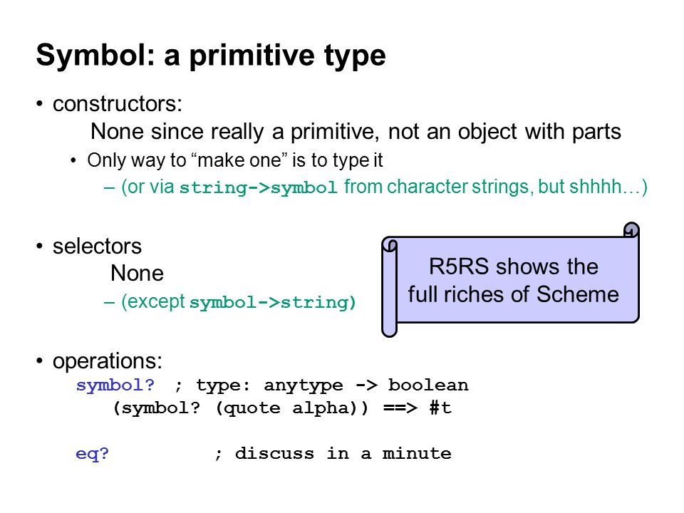 Symbol: a primitive type constructors: None since really a primitive, not an object with parts Only way to make one is to type it –(or via string->symbol from character strings, but shhhh…) selectors None –(except symbol->string) operations: symbol ; type: anytype -> boolean (symbol.