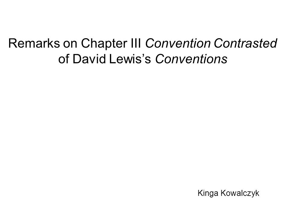 Kinga Kowalczyk Remarks on Chapter III Convention Contrasted of David Lewis's Conventions