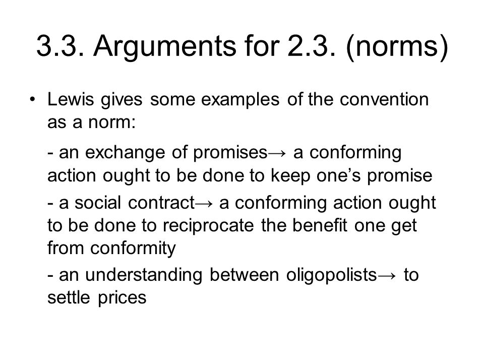3.3. Arguments for 2.3. (norms) Lewis gives some examples of the convention as a norm: - an exchange of promises→ a conforming action ought to be done