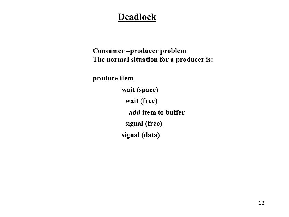 12 Deadlock Consumer –producer problem The normal situation for a producer is: produce item wait (space) wait (free) add item to buffer signal (free) signal (data)