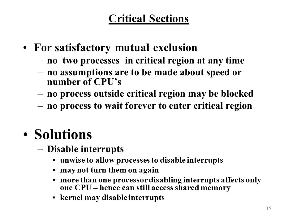 15 Critical Sections For satisfactory mutual exclusion –no two processes in critical region at any time –no assumptions are to be made about speed or number of CPU's –no process outside critical region may be blocked –no process to wait forever to enter critical region Solutions –Disable interrupts unwise to allow processes to disable interrupts may not turn them on again more than one processor disabling interrupts affects only one CPU – hence can still access shared memory kernel may disable interrupts